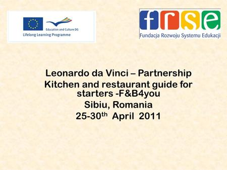 Leonardo da Vinci – Partnership Kitchen and restaurant guide for starters -F&B4you Sibiu, Romania 25-30 th April 2011.