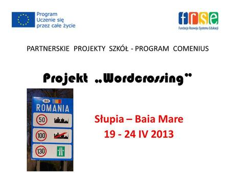 PARTNERSKIE PROJEKTY SZKÓŁ - PROGRAM COMENIUS Projekt Wordcrossing Słupia – Baia Mare 19 - 24 IV 2013.
