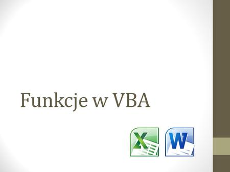 Funkcje w VBA. Function dodaj(liczba_1 As Integer, liczba_2 As Integer) As Integer Dim Suma As Integer Suma = liczba_1 + liczba_2 dodaj = Suma End Function.