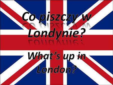 Co piszczy w Londynie? What's up in London?.