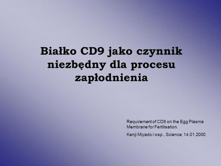 Białko CD9 jako czynnik niezbędny dla procesu zapłodnienia Requirement of CD9 on the Egg Plasma Membrane for Fertilisation. Kenji Miyado i wsp., Science,