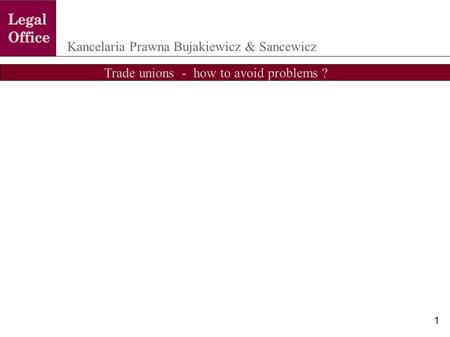 Trade unions - how to avoid problems ? Kancelaria Prawna Bujakiewicz & Sancewicz 1.
