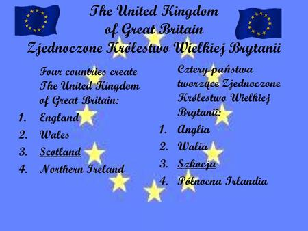 The United Kingdom of Great Britain Zjednoczone Królestwo Wielkiej Brytanii Four countries create The United Kingdom of Great Britain: 1.England 2.Wales.