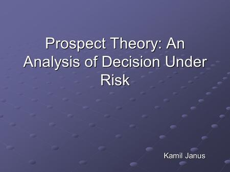 Prospect Theory: An Analysis of Decision Under Risk Kamil Janus.