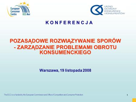 The ECC is co funded by the European Commission and Office of Competition and Consumer Protection 1 K O N F E R E N C J A POZASĄDOWE ROZWIĄZYWANIE SPORÓW.