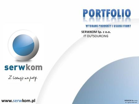 SERWKOM Sp. z o.o. all rights reserved www.serwkom.pl SERWKOM Sp. z o.o. IT OUTSOURCING.