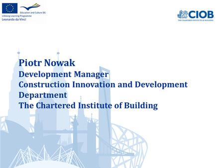 Piotr Nowak Development Manager Construction Innovation and Development Department The Chartered Institute of Building.