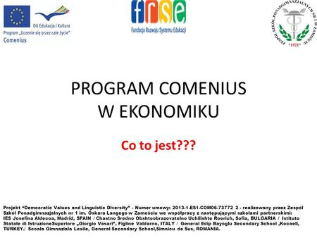 PROGRAM COMENIUS W EKONOMIKU Co to jest??? Projekt Democratic Values and Linguistic Diversity - Numer umowy: 2013-1-ES1-COM06-73772 2 - realizowany przez.