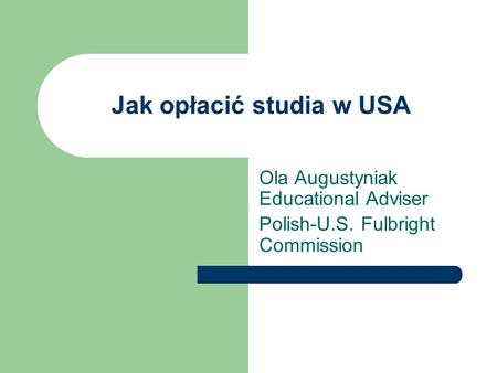 Jak opłacić studia w USA Ola Augustyniak Educational Adviser Polish-U.S. Fulbright Commission.