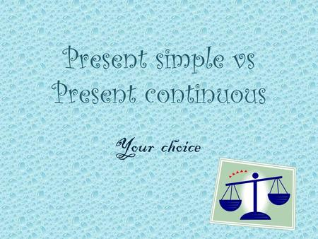 Present simple vs Present continuous Your choice.