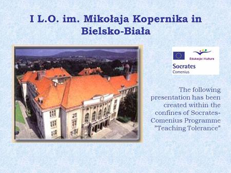 I L.O. im. Mikołaja Kopernika in Bielsko-Biała The following presentation has been created within the confines of Socrates- Comenius Programme Teaching.