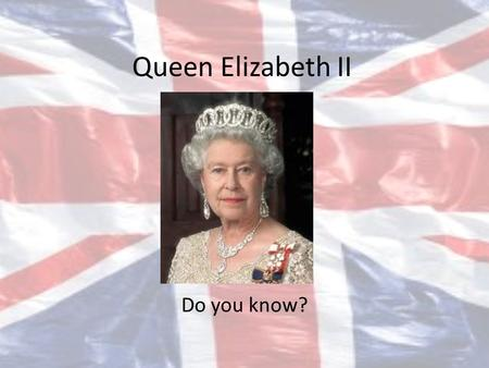 Queen Elizabeth II Do you know?.