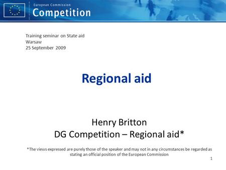 Regional aid Henry Britton DG Competition – Regional aid* *The views expressed are purely those of the speaker and may not in any circumstances be regarded.