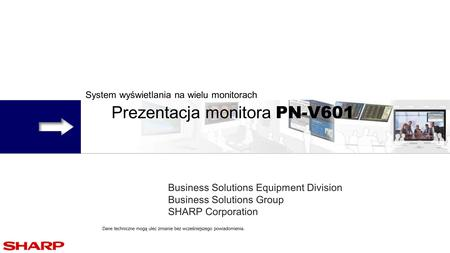 System wyświetlania na wielu monitorach Prezentacja monitora PN-V601 Business Solutions Equipment Division Business Solutions Group SHARP Corporation Dane.