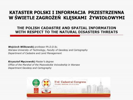 THE POLISH CADASTRE AND SPATIAL INFORMATION WITH RESPECT TO THE NATURAL DISASTERS THREATS Wojciech Wilkowski; professor Ph.D.D.Sc. Warsaw University of.