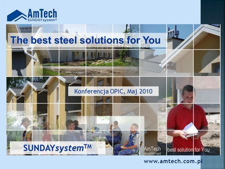 The best steel solutions for You Konferencja OPIC, Maj 2010 SUNDAYsystem TM www.amtech.com.pl.