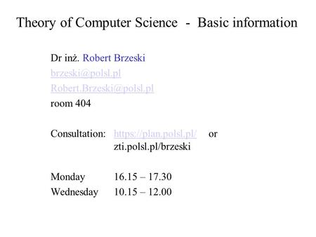 Theory of Computer Science - Basic information Dr inż. Robert Brzeski  room 404 Consultation:https://plan.polsl.pl/or.