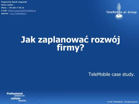 TeleMobile case study. © 2007 TeleMobile.pl – All rights reserved. Prepared by Marek Łangowski Direct contact : Phone : +48 604 77 88 36