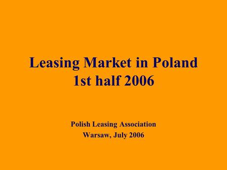 Polish Leasing Association Warsaw, July 2006 Leasing Market in Poland 1st half 2006.
