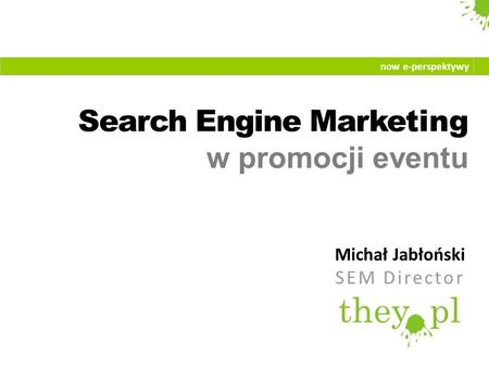 Search Engine Marketing w promocji eventu Michał Jabłoński SEM Director now e-perspektywy.