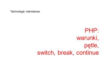 PHP: warunki, pętle, switch, break, continue Technologie internetowe.