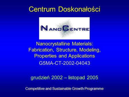 Centrum Doskonałości Nanocrystalline Materials: Fabrication, Structure, Modeling, Properties and Applications G5MA-CT-2002-04043 grudzień 2002 – listopad.