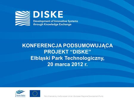 Part-financed by the European Union (European Regional Development Fund) KONFERENCJA PODSUMOWUJĄCA PROJEKT DISKE Elbląski Park Technologiczny, 20 marca.