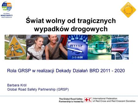 The Global Road Safety Partnership is hosted by Rola GRSP w realizacji Dekady Działań BRD 2011 - 2020 Barbara Król Global Road Safety Partnership (GRSP)