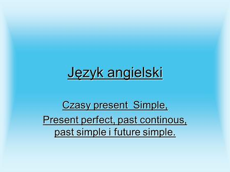 Język angielski Czasy present Simple, Present perfect, past continous, past simple i future simple.