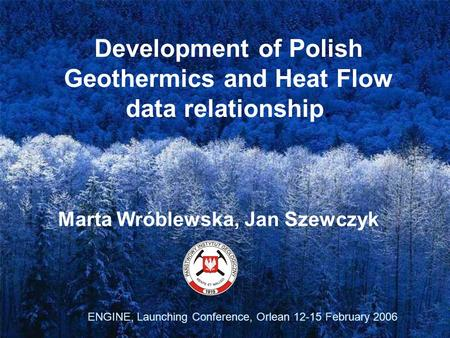 Development of Polish Geothermics and Heat Flow data relationship. Marta Wróblewska, Jan Szewczyk ENGINE, Launching Conference, Orlean 12-15 February 2006.