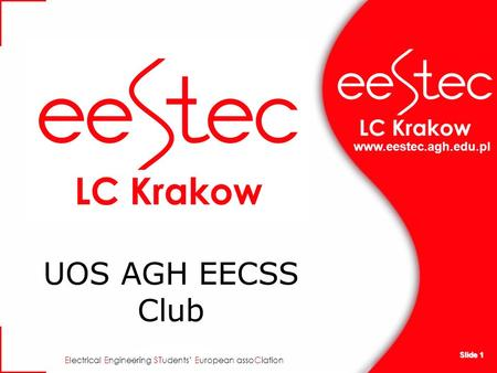 Www.eestec.agh.edu.pl E lectrical E ngineering ST udents E uropean asso C iation Slide 1 UOS AGH EECSS Club.