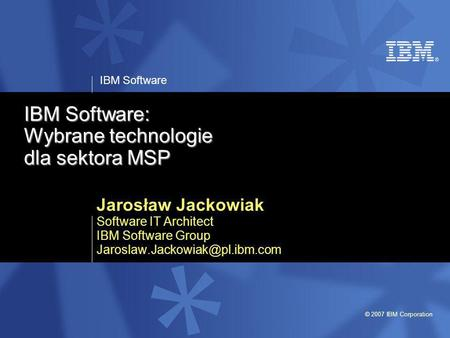 IBM Software © 2007 IBM Corporation IBM Software: Wybrane technologie dla sektora MSP Jarosław Jackowiak Software IT Architect IBM Software Group
