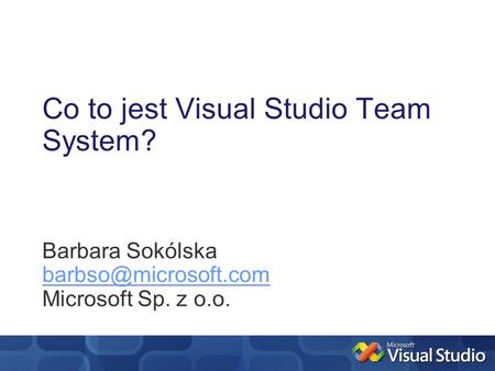 Co to jest Visual Studio Team System? Barbara Sokólska Microsoft Sp. z o.o.