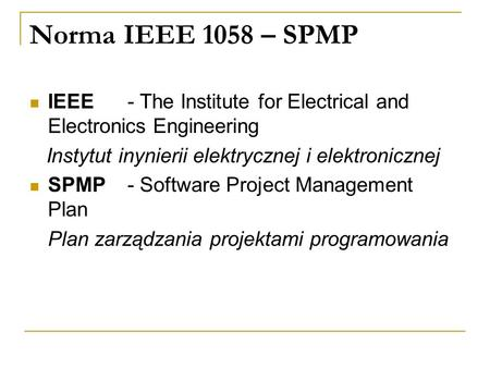 Norma IEEE 1058 – SPMP IEEE 	- The Institute for Electrical and Electronics Engineering Instytut inynierii elektrycznej i elektronicznej SPMP 	- Software.