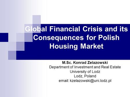 Global Financial Crisis and its Consequences for Polish Housing Market M.Sc. Konrad Zelazowski Department of Investment and Real Estate University of Lodz.