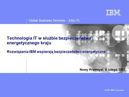Global Business Services – E&U PL © 2007 IBM Corporation Technologia IT w służbie bezpieczeństwa energetycznego kraju Rozwiązania IBM wspierają bezpieczeństwo.