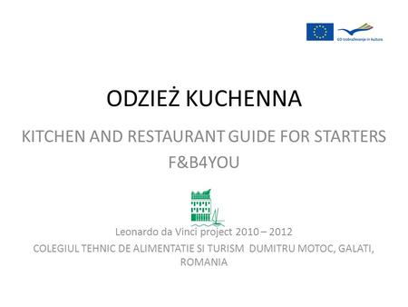 KITCHEN AND RESTAURANT GUIDE FOR STARTERS F&B4YOU Leonardo da Vinci project 2010 – 2012 COLEGIUL TEHNIC DE ALIMENTATIE SI TURISM DUMITRU MOTOC, GALATI,
