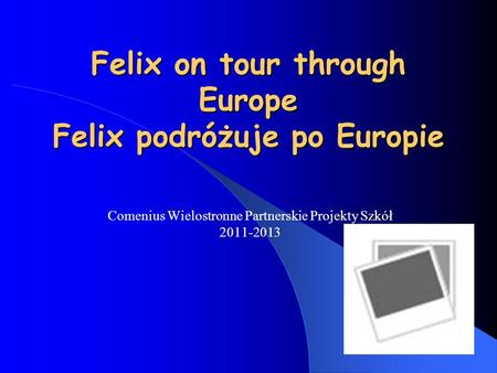 Felix on tour through Europe Felix podróżuje po Europie Comenius Wielostronne Partnerskie Projekty Szkół 2011-2013.