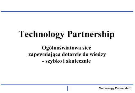 Technology Partnership Technology Partnership Ogólnoświatowa sieć zapewniająca dotarcie do wiedzy - szybko i skutecznie.