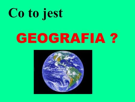 Co to jest GEOGRAFIA ?.