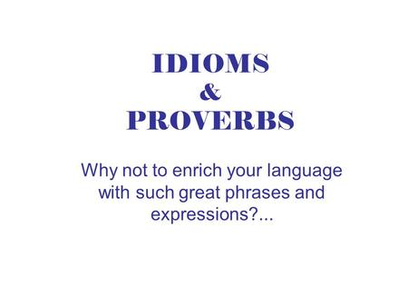 IDIOMS & PROVERBS Why not to enrich your language with such great phrases and expressions?...