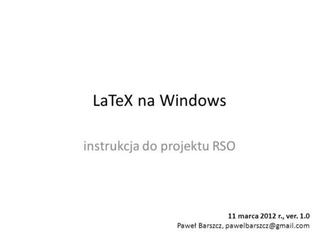 LaTeX na Windows instrukcja do projektu RSO 11 marca 2012 r., ver. 1.0 Paweł Barszcz,