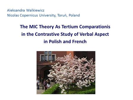 Aleksandra Walkiewicz Nicolas Copernicus University, Toruń, Poland The MIC Theory As Tertium Comparationis in the Contrastive Study of Verbal Aspect in.