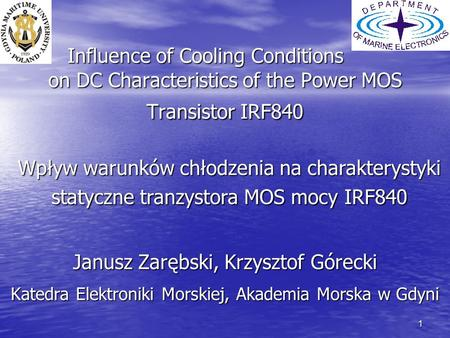 1 Influence of Cooling Conditions on DC Characteristics of the Power MOS Transistor IRF840 Janusz Zarębski, Krzysztof Górecki Katedra Elektroniki Morskiej,