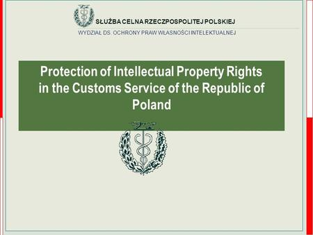 WYDZIAŁ DS. OCHRONY PRAW WŁASNOŚCI INTELEKTUALNEJ SŁUŻBA CELNA RZECZPOSPOLITEJ POLSKIEJ Protection of Intellectual Property Rights in the Customs Service.