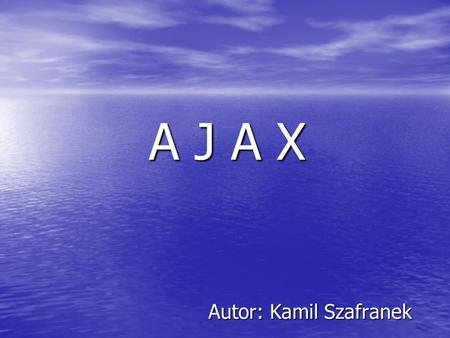 A J A X Autor: Kamil Szafranek. Co to jest AJAX? AJAX to skrót od Asynchronous JavaScript and XML. Narodził się on z połączenia kilku technologii, które.