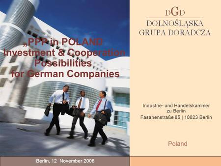 PPP in POLAND Investment & Cooperation Possibilities for German Companies Berlin, 12 November 2008 Poland Industrie- und Handelskammer zu Berlin Fasanenstraße.