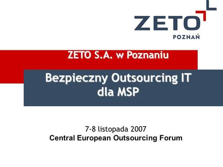 7-8 listopada 2007 Central European Outsourcing Forum ZETO S.A. w Poznaniu Bezpieczny Outsourcing IT dla MSP.