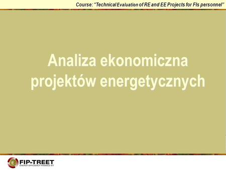Course: Technical Evaluation of RE and EE Projects for FIs personnel Analiza ekonomiczna projektów energetycznych.