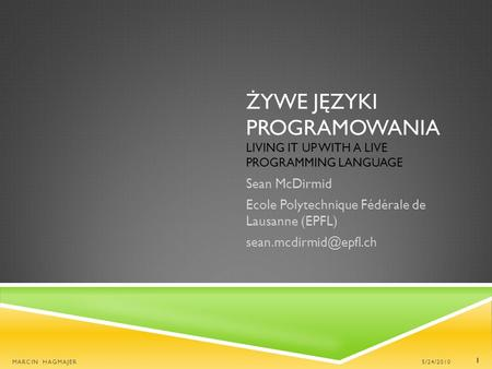 ŻYWE JĘZYKI PROGRAMOWANIA LIVING IT UP WITH A LIVE PROGRAMMING LANGUAGE Sean McDirmid Ecole Polytechnique Fédérale de Lausanne (EPFL)
